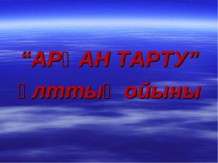 """""""АРҚАН ТАРТУ"""" ұлттық ойыны"""