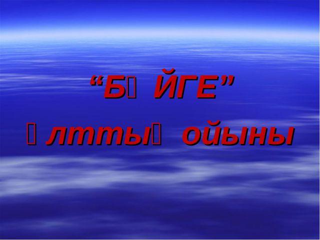 """""""БӘЙГЕ"""" ұлттық ойыны"""