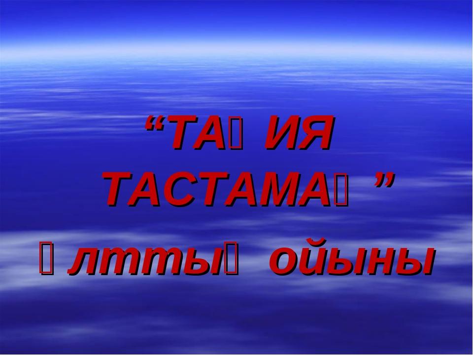 """""""ТАҚИЯ ТАСТАМАҚ"""" ұлттық ойыны"""
