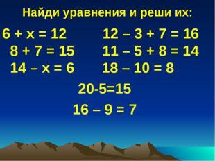 Найди уравнения и реши их: 6 + x = 12 12 – 3 + 7 = 16 8 + 7 = 15 11 – 5 + 8 =