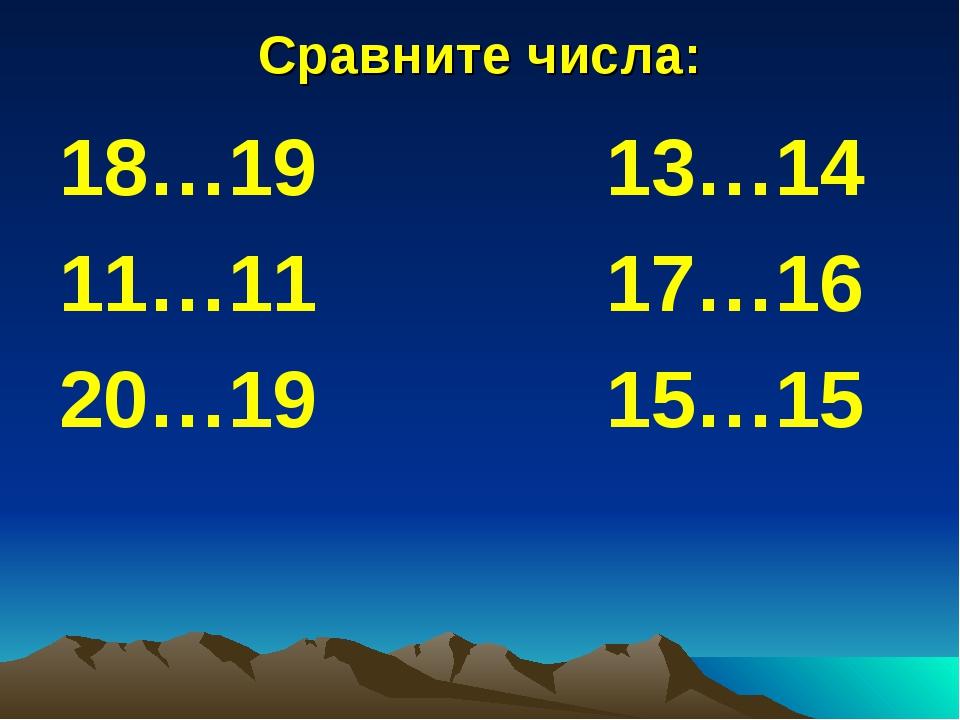 Сравните числа: 18…19 13…14 11…11 17…16 20…19 15…15