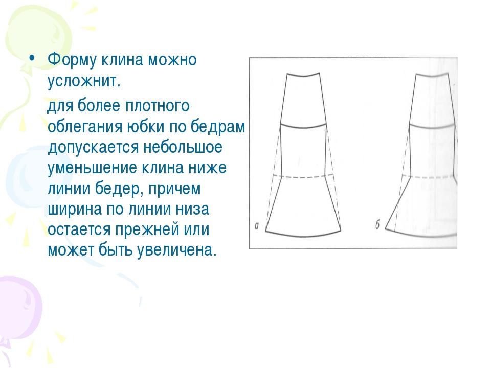 Форму клина можно усложнит. для более плотного облегания юбки по бедрам допу...