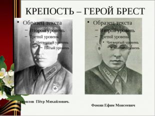 КРЕПОСТЬ – ГЕРОЙ БРЕСТ Гаврилов Пётр Михайлович. Фомин Ефим Моисеевич