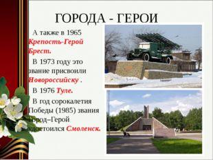 ГОРОДА - ГЕРОИ А также в 1965 Крепость-Герой Брест. В 1973 году это звание пр
