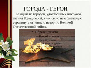 ГОРОДА - ГЕРОИ Каждый из городов, удостоенных высокого звания Город-герой, вн