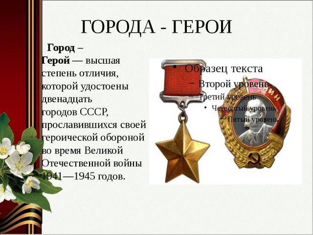 ГОРОДА - ГЕРОИ Город – Герой—высшая степень отличия, которой удостоены двен...
