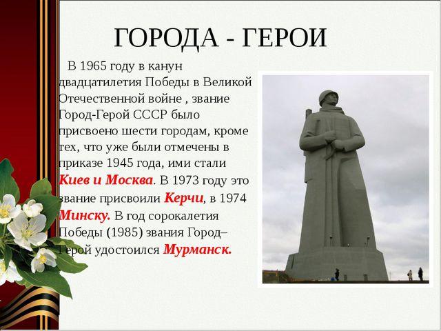 ГОРОДА - ГЕРОИ В 1965 году в канун двадцатилетия Победы в Великой Отечественн...