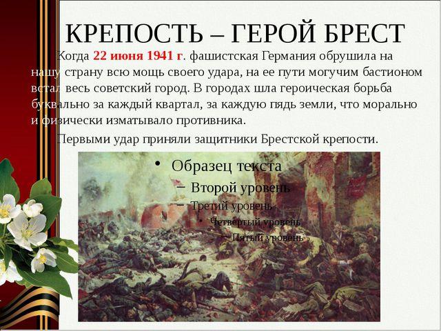КРЕПОСТЬ – ГЕРОЙ БРЕСТ Когда 22 июня 1941 г. фашистская Германия обрушила на...
