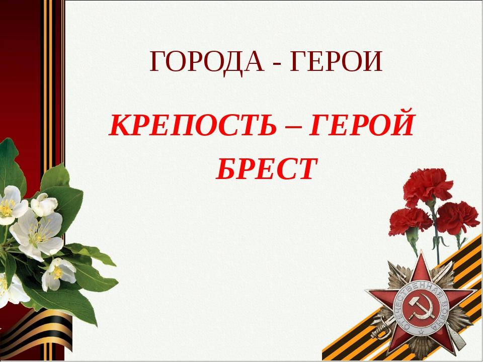 ГОРОДА - ГЕРОИ КРЕПОСТЬ – ГЕРОЙ БРЕСТ