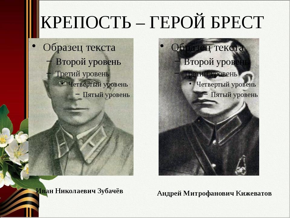 КРЕПОСТЬ – ГЕРОЙ БРЕСТ Иван Николаевич Зубачёв Андрей Митрофанович Кижеватов