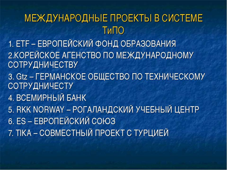 МЕЖДУНАРОДНЫЕ ПРОЕКТЫ В СИСТЕМЕ ТиПО 1. ETF – ЕВРОПЕЙСКИЙ ФОНД ОБРАЗОВАНИЯ 2....