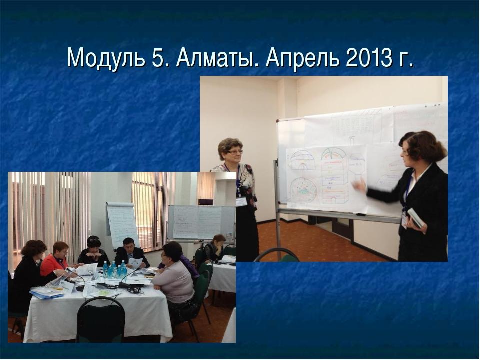 Модуль 5. Алматы. Апрель 2013 г.