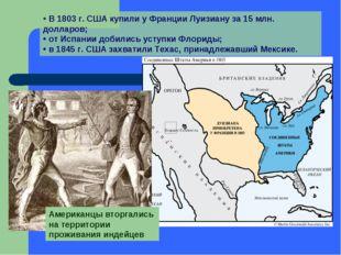 В 1803 г. США купили у Франции Луизиану за 15 млн. долларов; от Испании доби