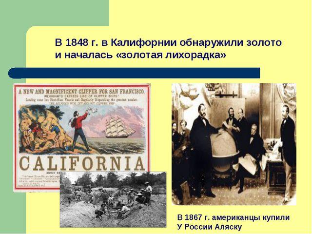 В 1848 г. в Калифорнии обнаружили золото и началась «золотая лихорадка» В 186...