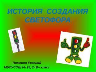 ИСТОРИЯ СОЗДАНИЯ СВЕТОФОРА Пименов Евгений МБОУСОШ № 28, 2«В» класс
