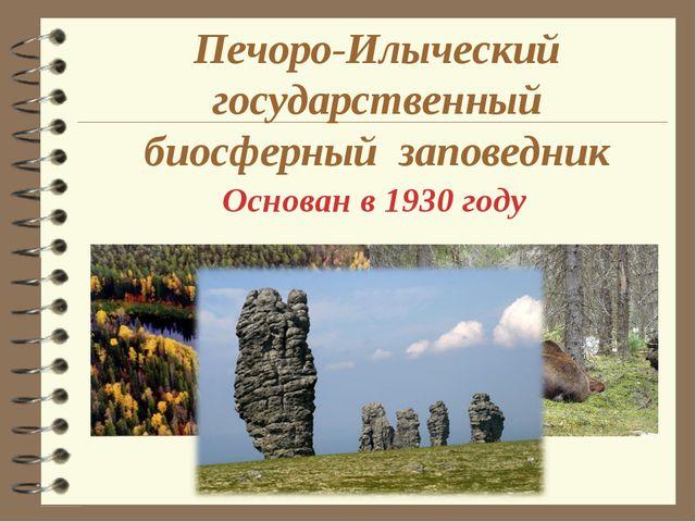 Печоро-Илыческий государственный биосферный заповедник Основан в 1930 году