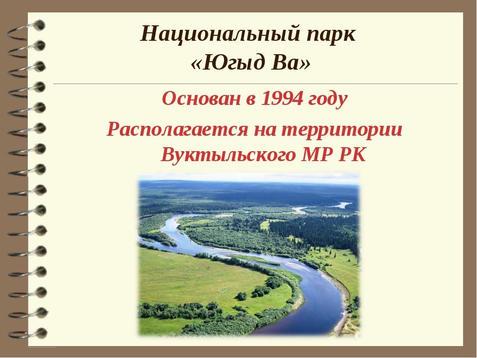Национальный парк «Югыд Ва» Основан в 1994 году Располагается на территории В...