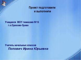 Проект подготовили и выполнили Учащиеся МОУ гимназия №15 г.о.Орехово-Зуево Уч