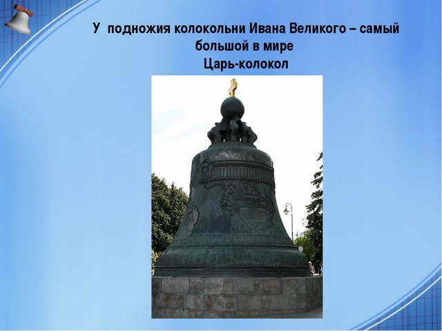 У подножия колокольни Ивана Великого – самый большой в мире Царь-колокол