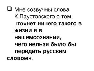 Мне созвучны слова К.Паустовского о том, что«нет ничего такого в жизни и в на