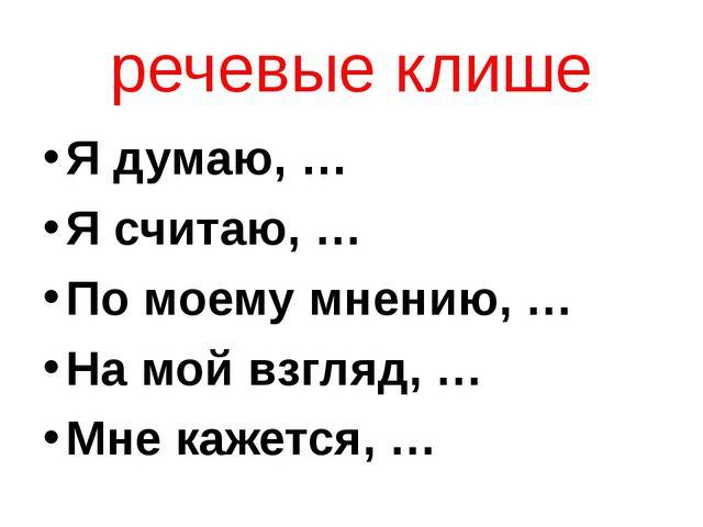речевые клише Я думаю, … Я считаю, … По моему мнению, … На мой взгляд, … Мне...