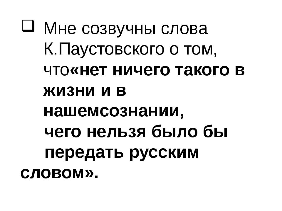 Мне созвучны слова К.Паустовского о том, что«нет ничего такого в жизни и в на...