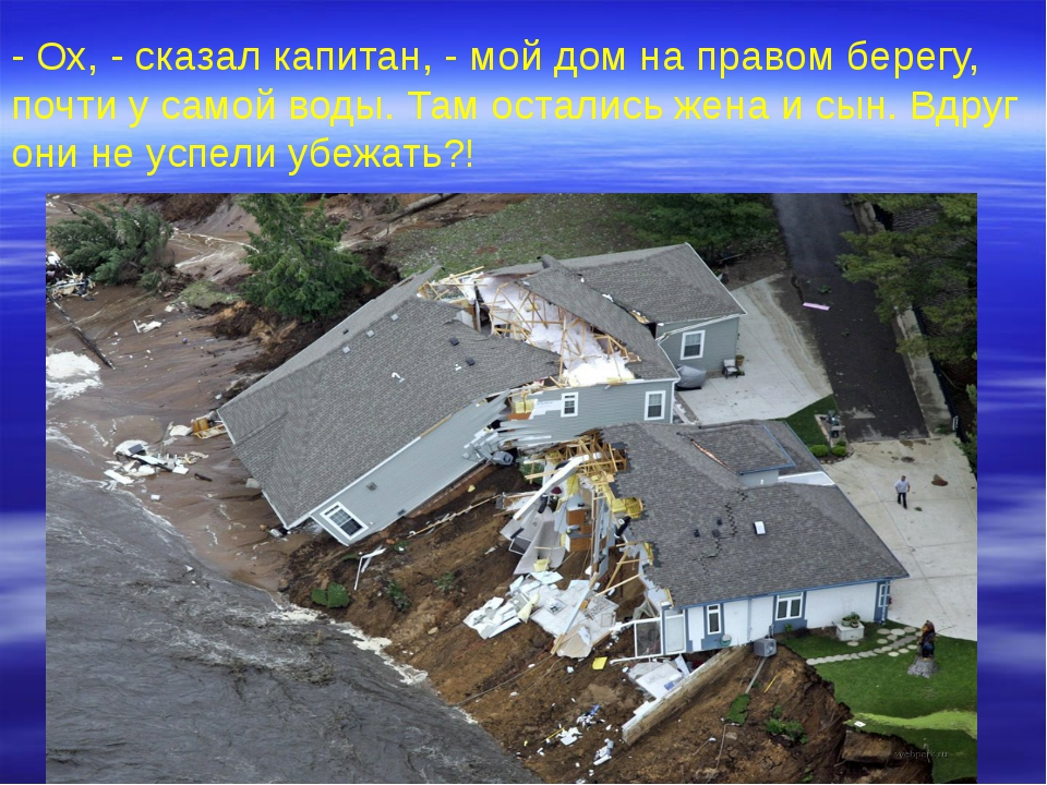 - Ох, - сказал капитан, - мой дом на правом берегу, почти у самой воды. Там о...
