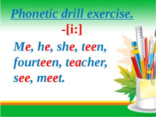 Phonetic drill exercise. -[i:] Me, he, she, teen, fourteen, teacher, see, me