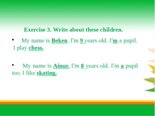 Exercise 3. Write about these children. My name is Beken. I'm 9 years old. I