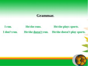 Grammar. I run. He/she runs. He/she plays sports. I don't run. He/she doesn'