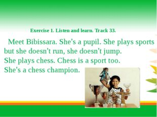 Exercise 1. Listen and learn. Track 33. Meet Bibissara. She's a pupil. She p