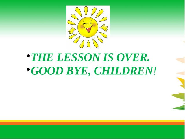 THE LESSON IS OVER. GOOD BYE, CHILDREN!