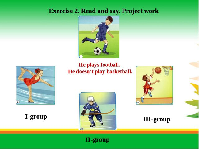 Exercise 2. Read and say. Project work I-group II-group III-group He plays f...