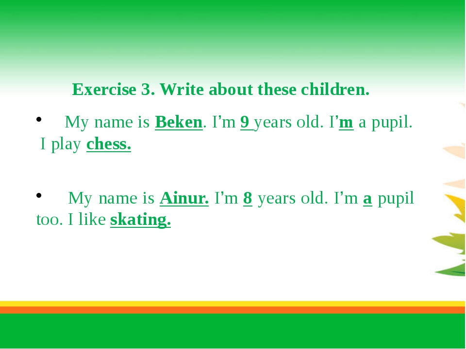 Exercise 3. Write about these children. My name is Beken. I'm 9 years old. I...