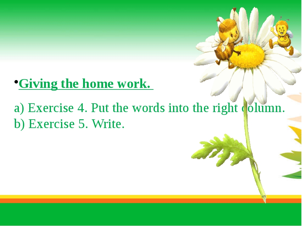 Giving the home work. a) Exercise 4. Put the words into the right column. b)...