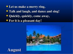 August Let us make a merry ring, Talk and laugh, and dance and sing! Quickly,