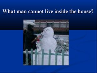 What man cannot live inside the house?