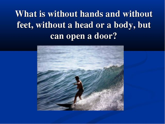 What is without hands and without feet, without a head or a body, but can ope...