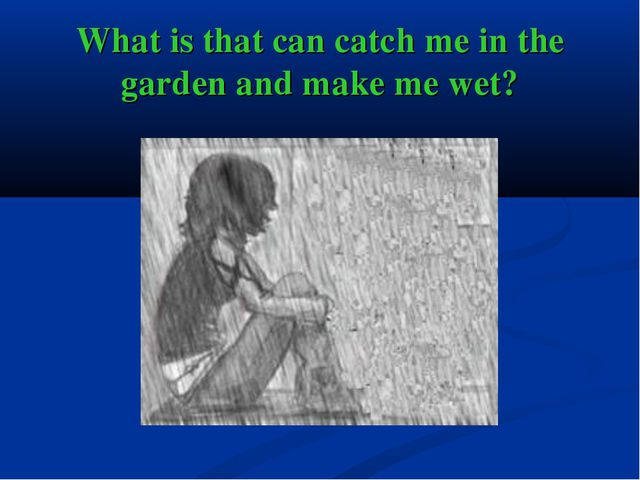 What is that can catch me in the garden and make me wet?
