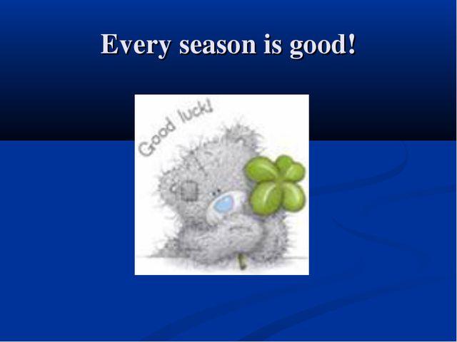 Every season is good!