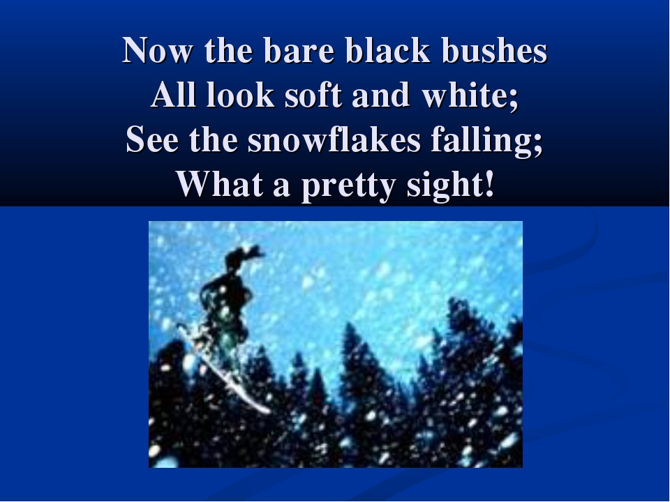 Now the bare black bushes All look soft and white; See the snowflakes fallin...