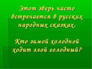 Этот зверь часто встречается в русских народных сказках. Кто зимой холодной х