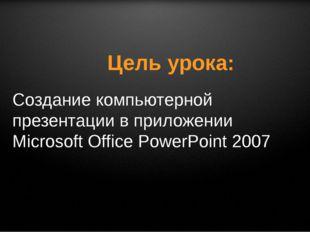 Цель урока: Создание компьютерной презентации в приложении Microsoft Office P