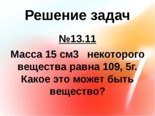 Решение задач №13.11 Масса 15 см3 некоторого вещества равна 109, 5г. Какое эт