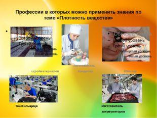 Профессии в которых можно применить знания по теме «Плотность вещества» Текст