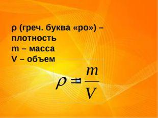 ρ (греч. буква «ро») – плотность m – масса V – объем
