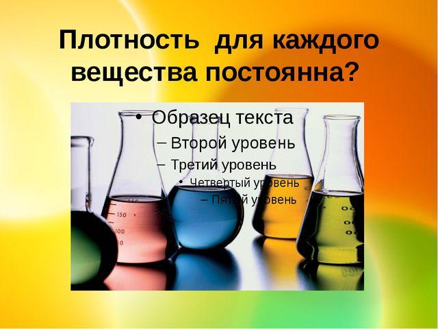 Плотность для каждого вещества постоянна?