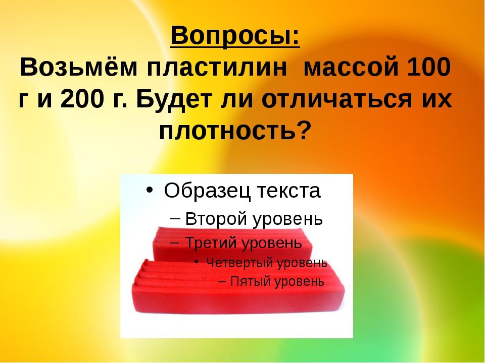 Вопросы: Возьмём пластилин массой 100 г и 200 г. Будет ли отличаться их плотн...