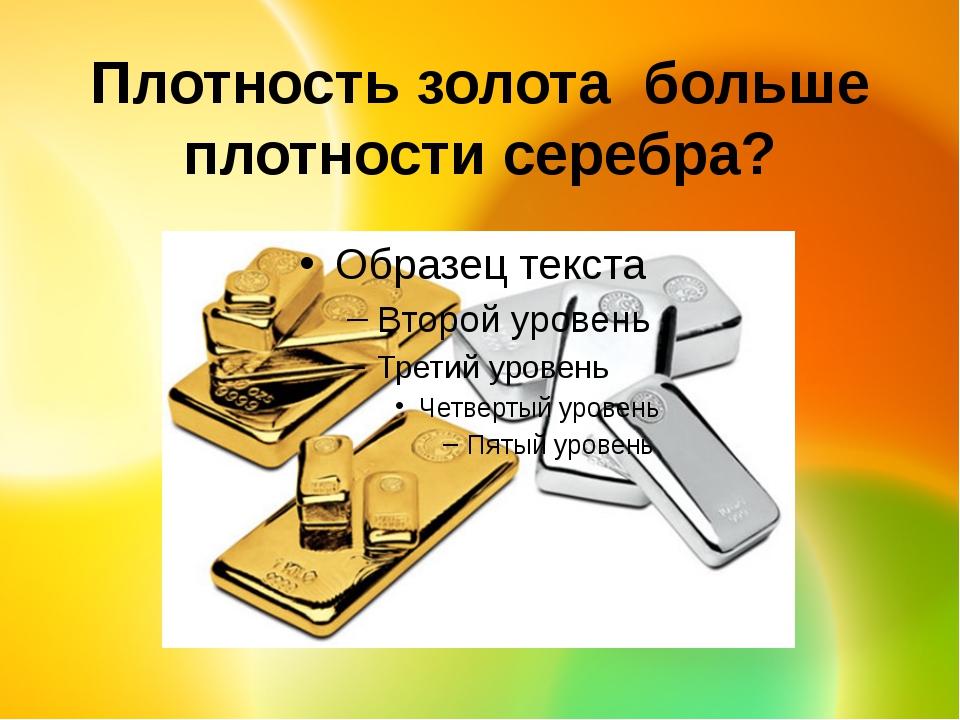 Плотность золота больше плотности серебра?