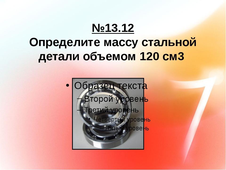 №13.12 Определите массу стальной детали объемом 120 см3